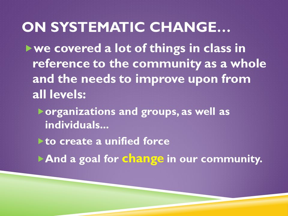 ON SYSTEMATIC CHANGE…  we covered a lot of things in class in reference to the community as a whole and the needs to improve upon from all levels: 