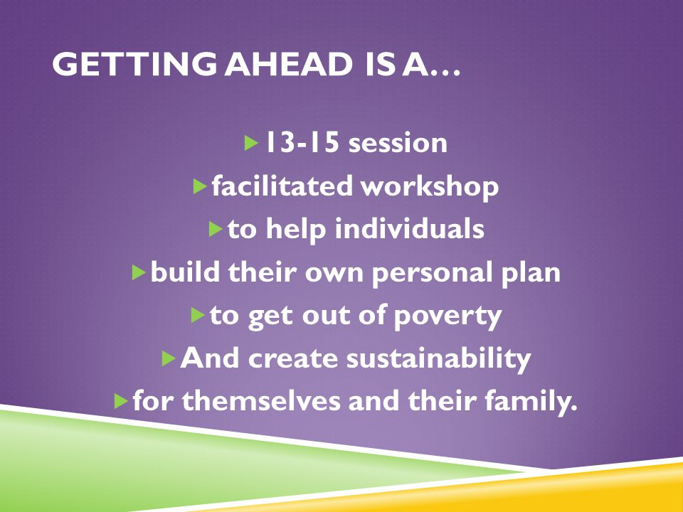 GETTING AHEAD IS A…  13-15 session  facilitated workshop  to help individuals  build their own personal plan  to get out of poverty  And create