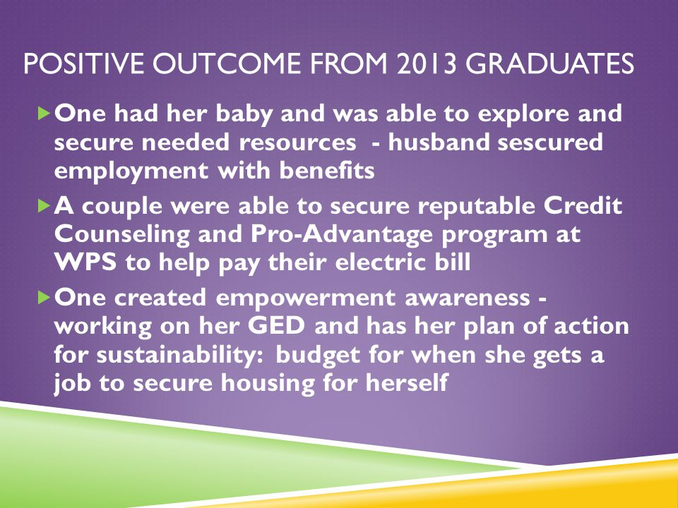 POSITIVE OUTCOME FROM 2013 GRADUATES  One had her baby and was able to explore and secure needed resources - husband sescured employment with benefit