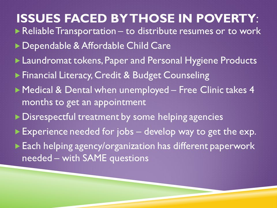 ISSUES FACED BY THOSE IN POVERTY:  Reliable Transportation – to distribute resumes or to work  Dependable & Affordable Child Care  Laundromat token