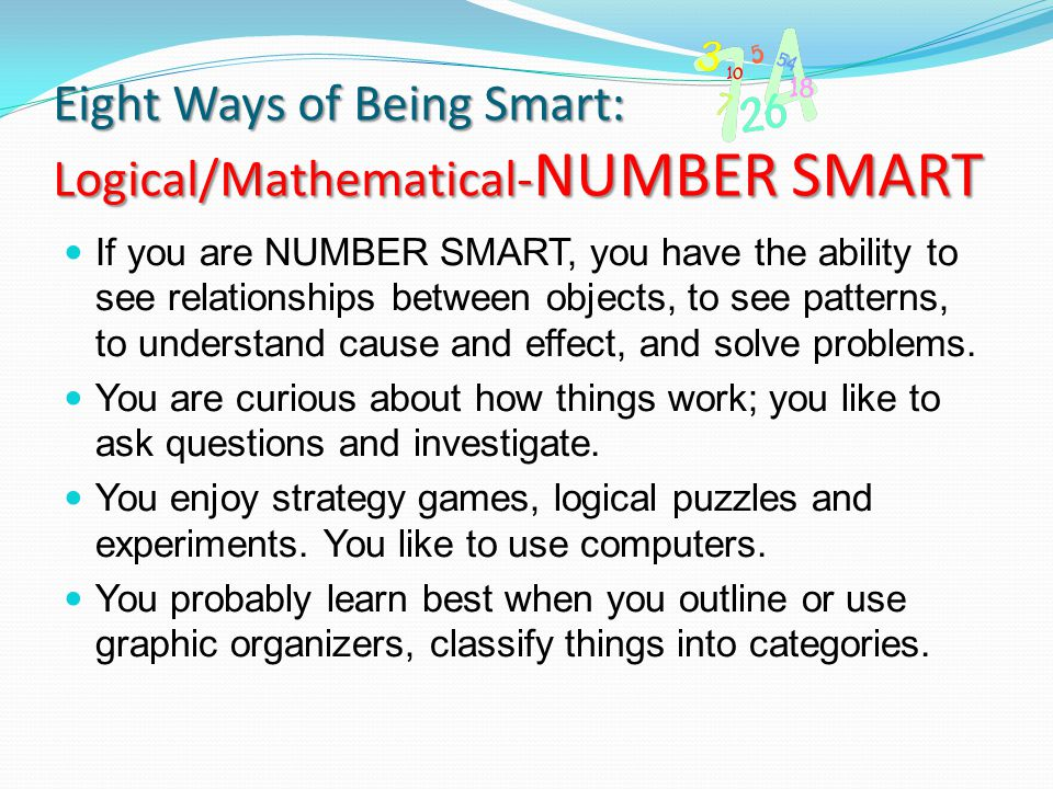 Eight Ways of Being Smart: Logical/Mathematical- NUMBER SMART If you are NUMBER SMART, you have the ability to see relationships between objects, to s