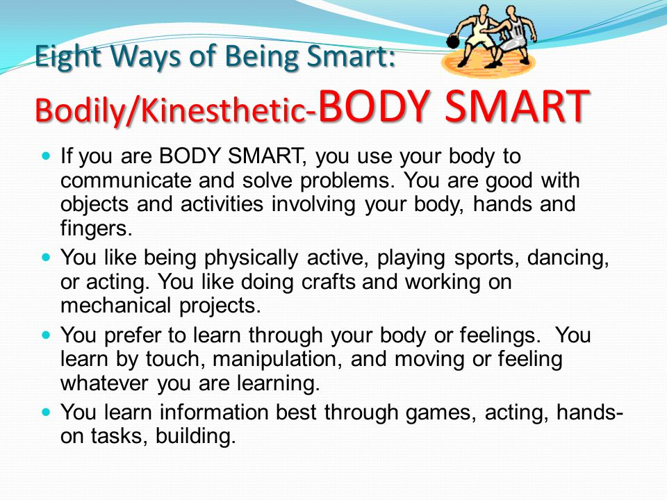 Eight Ways of Being Smart: Bodily/Kinesthetic- BODY SMART If you are BODY SMART, you use your body to communicate and solve problems. You are good wit