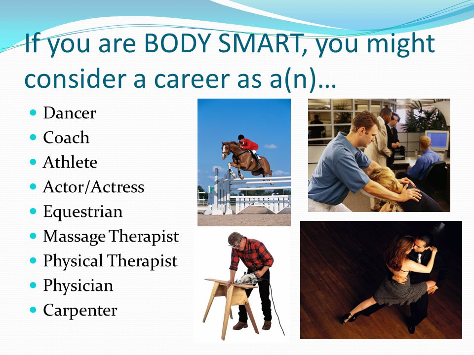 If you are BODY SMART, you might consider a career as a(n)… Dancer Coach Athlete Actor/Actress Equestrian Massage Therapist Physical Therapist Physici