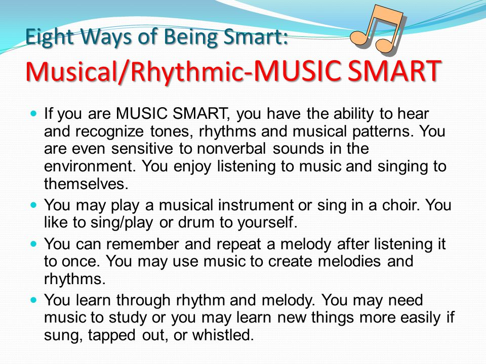 Eight Ways of Being Smart: Musical/Rhythmic- MUSIC SMART If you are MUSIC SMART, you have the ability to hear and recognize tones, rhythms and musical