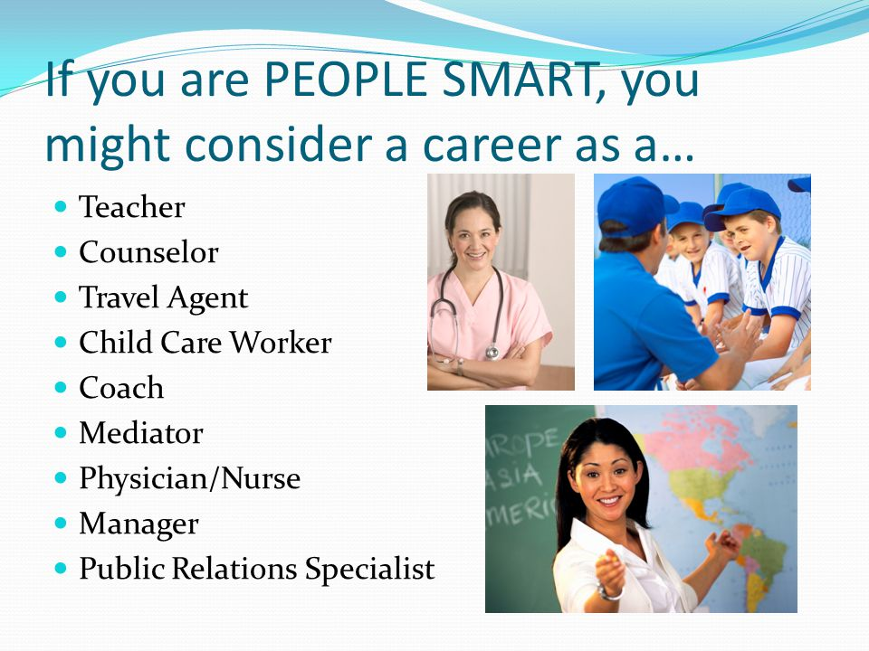 If you are PEOPLE SMART, you might consider a career as a… Teacher Counselor Travel Agent Child Care Worker Coach Mediator Physician/Nurse Manager Pub