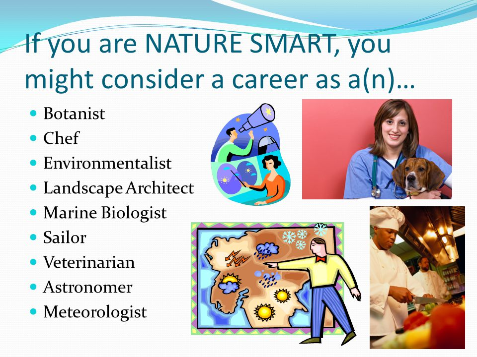 If you are NATURE SMART, you might consider a career as a(n)… Botanist Chef Environmentalist Landscape Architect Marine Biologist Sailor Veterinarian