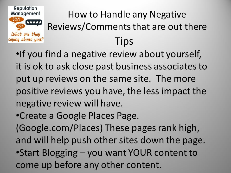 How to Handle any Negative Reviews/Comments that are out there Tips If you find a negative review about yourself, it is ok to ask close past business