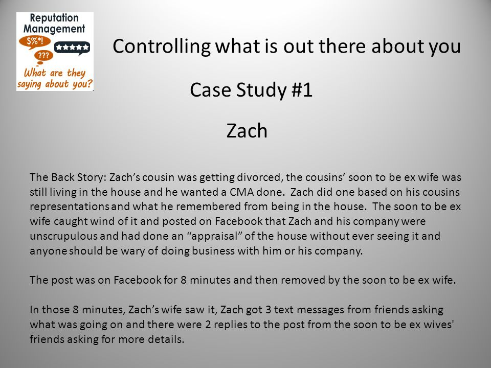 Controlling what is out there about you Case Study #1 Zach The Back Story: Zach's cousin was getting divorced, the cousins' soon to be ex wife was still living in the house and he wanted a CMA done.