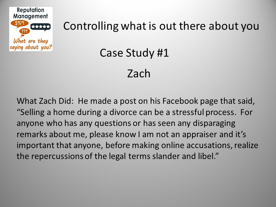 Controlling what is out there about you Case Study #1 Zach What Zach Did: He made a post on his Facebook page that said, Selling a home during a divorce can be a stressful process.