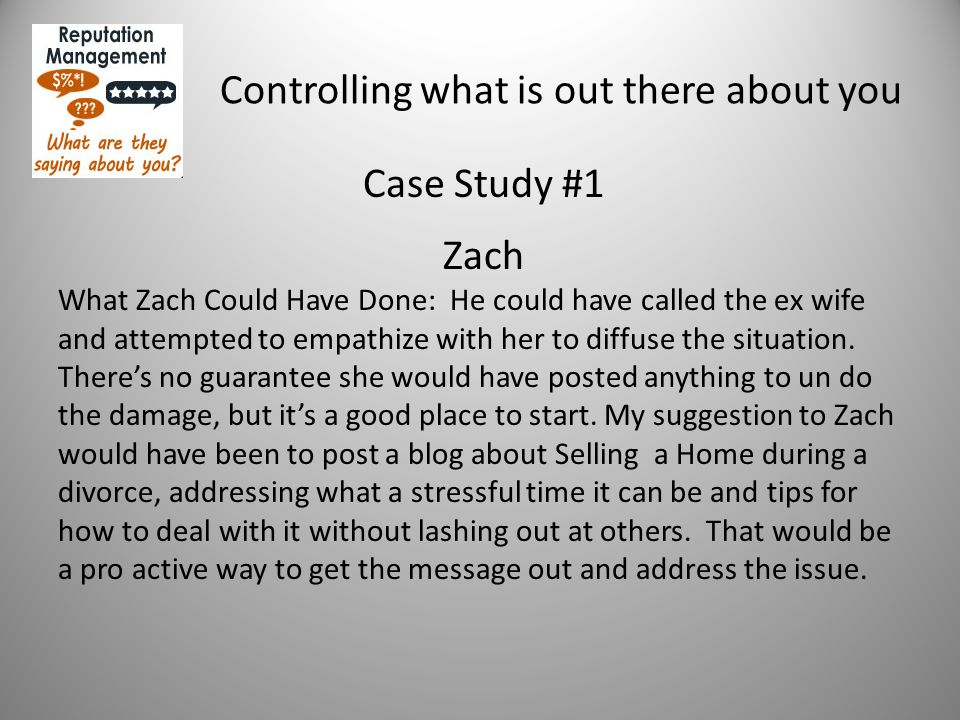 Controlling what is out there about you Case Study #1 Zach What Zach Could Have Done: He could have called the ex wife and attempted to empathize with her to diffuse the situation.