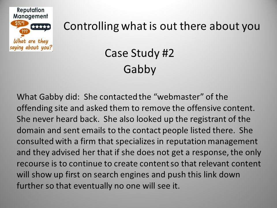 "Controlling what is out there about you Case Study #2 Gabby What Gabby did: She contacted the ""webmaster"" of the offending site and asked them to remo"