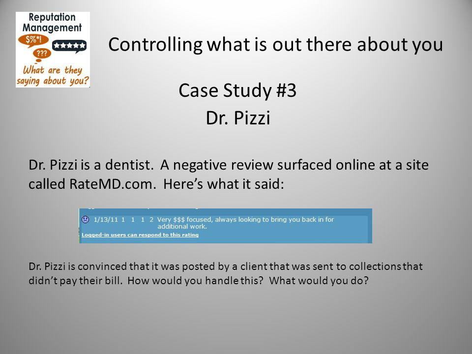Controlling what is out there about you Case Study #3 Dr. Pizzi Dr. Pizzi is a dentist. A negative review surfaced online at a site called RateMD.com.