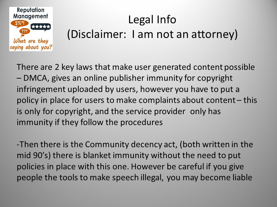 Legal Info (Disclaimer: I am not an attorney) There are 2 key laws that make user generated content possible – DMCA, gives an online publisher immunity for copyright infringement uploaded by users, however you have to put a policy in place for users to make complaints about content – this is only for copyright, and the service provider only has immunity if they follow the procedures -Then there is the Community decency act, (both written in the mid 90′s) there is blanket immunity without the need to put policies in place with this one.