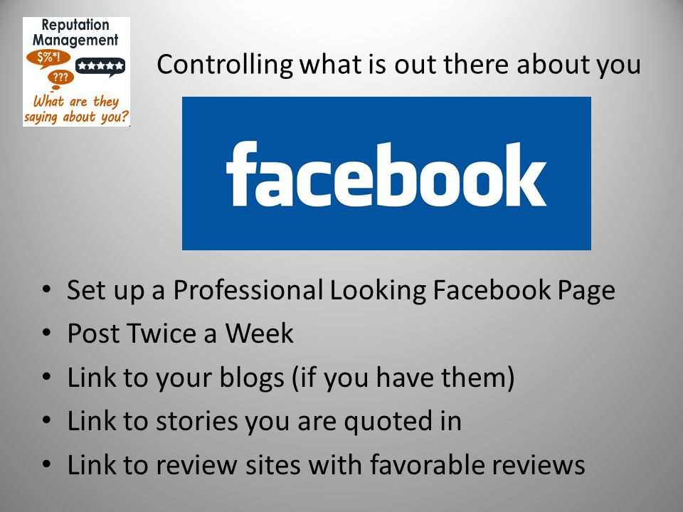 Controlling what is out there about you Set up a Professional Looking Facebook Page Post Twice a Week Link to your blogs (if you have them) Link to stories you are quoted in Link to review sites with favorable reviews