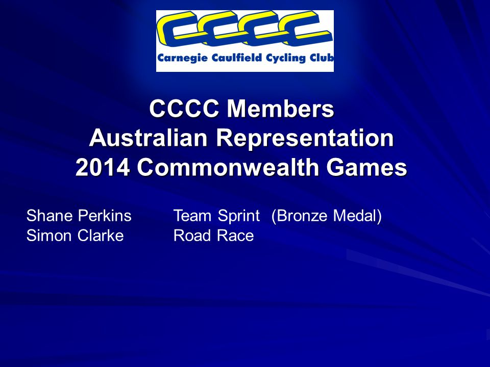 CCCC Members Australian Representation 2014 Commonwealth Games Shane PerkinsTeam Sprint(Bronze Medal) Simon ClarkeRoad Race