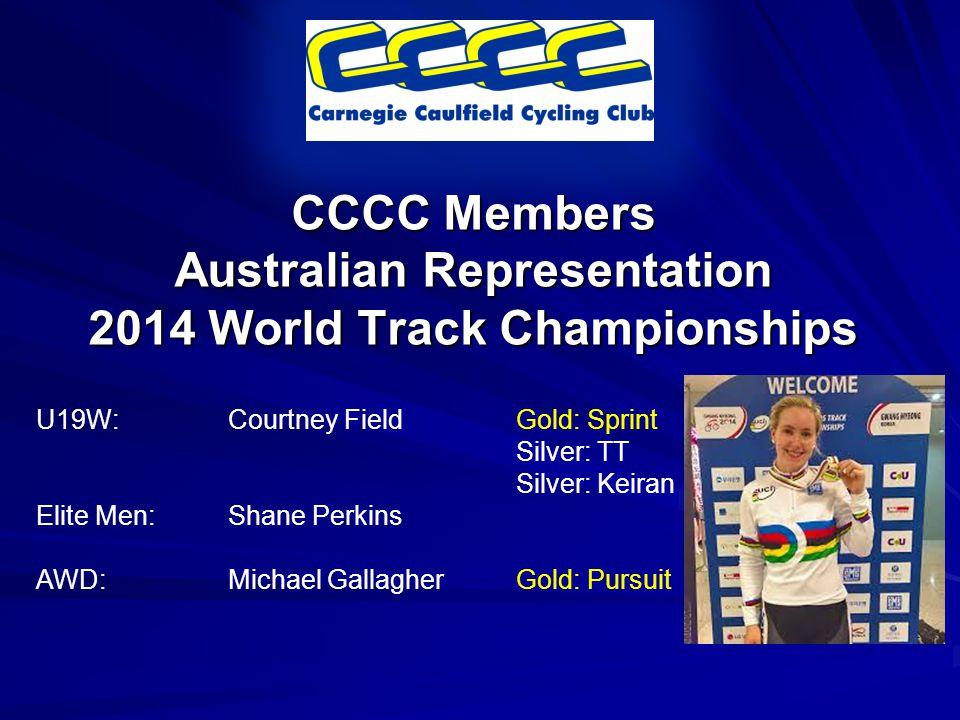 CCCC Members Australian Representation 2014 World Track Championships U19W:Courtney FieldGold: Sprint Silver: TT Silver: Keiran Elite Men:Shane Perkins AWD:Michael GallagherGold: Pursuit