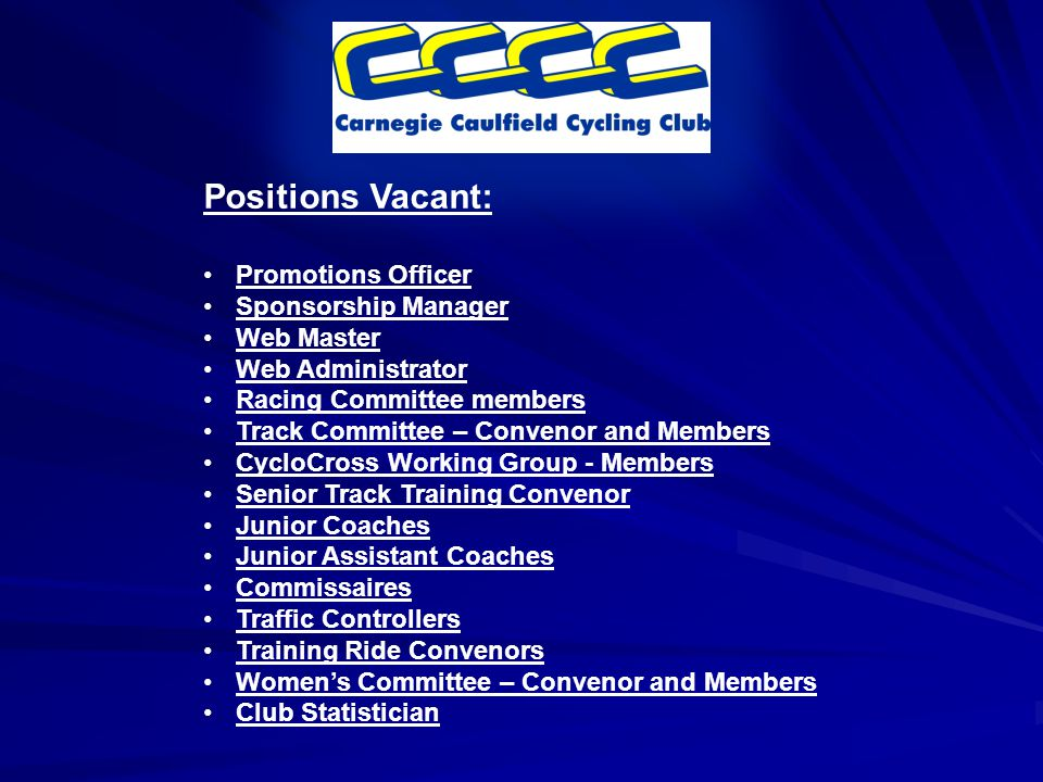 Positions Vacant: Promotions Officer Sponsorship Manager Web Master Web Administrator Racing Committee members Track Committee – Convenor and Members CycloCross Working Group - Members Senior Track Training Convenor Junior Coaches Junior Assistant Coaches Commissaires Traffic Controllers Training Ride Convenors Women's Committee – Convenor and Members Club Statistician