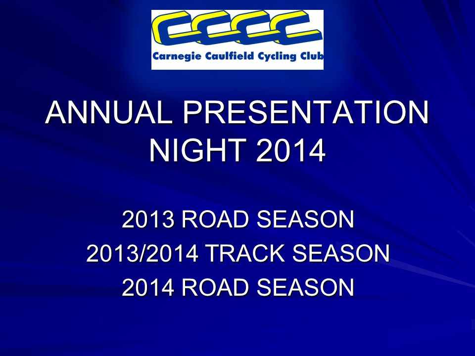 ANNUAL PRESENTATION NIGHT 2014 2013 ROAD SEASON 2013/2014 TRACK SEASON 2014 ROAD SEASON