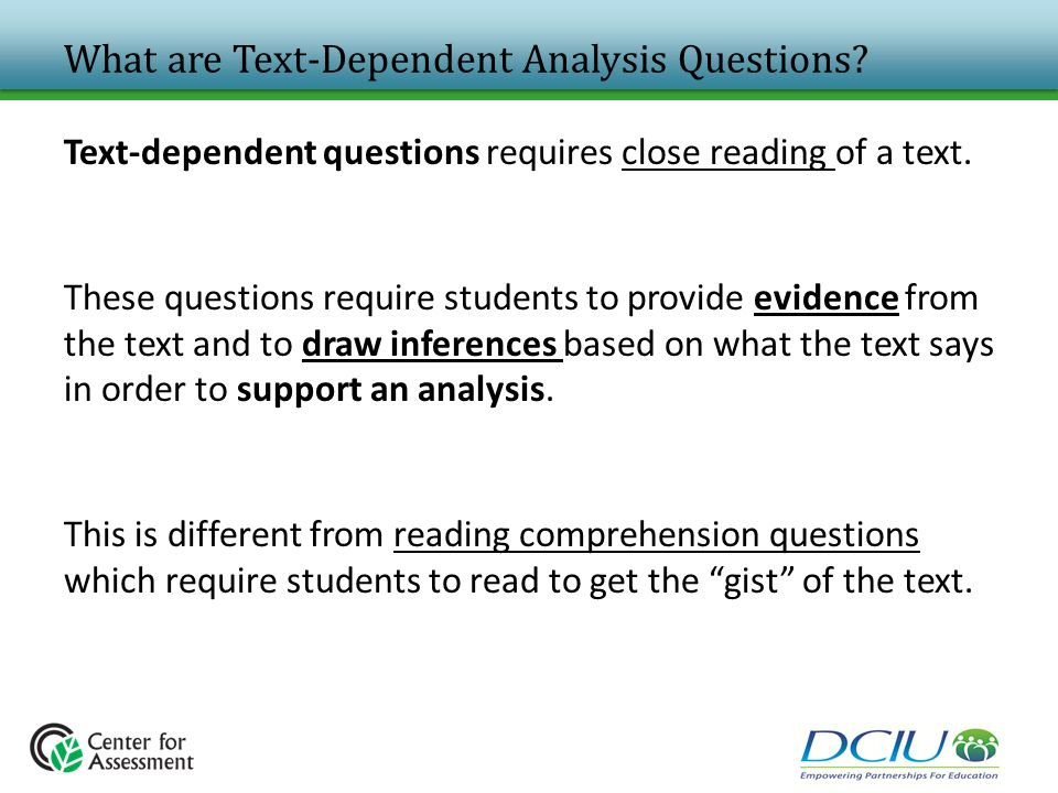 What are Text-Dependent Analysis Questions? Text-dependent questions requires close reading of a text. These questions require students to provide evi