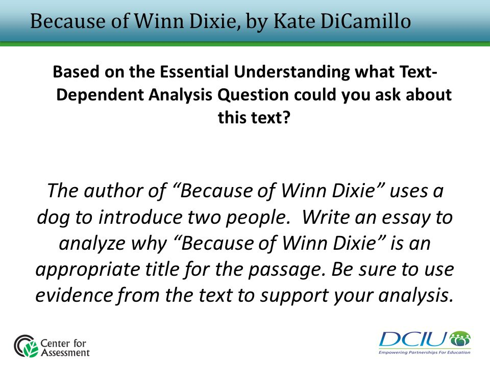 Because of Winn Dixie, by Kate DiCamillo Based on the Essential Understanding what Text- Dependent Analysis Question could you ask about this text? Th