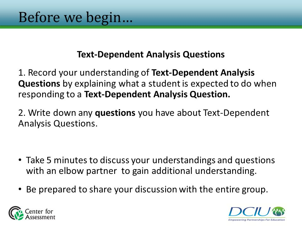 Before we begin… Text-Dependent Analysis Questions 1. Record your understanding of Text-Dependent Analysis Questions by explaining what a student is e