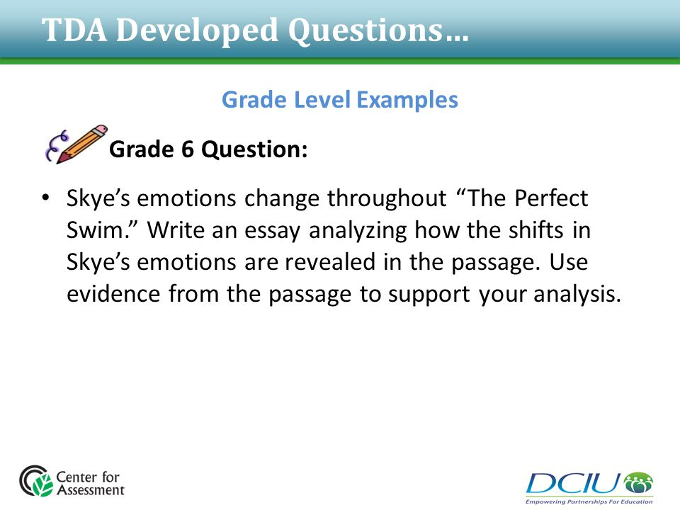 "TDA Developed Questions… Grade Level Examples Grade 6 Question: Skye's emotions change throughout ""The Perfect Swim."" Write an essay analyzing how the"