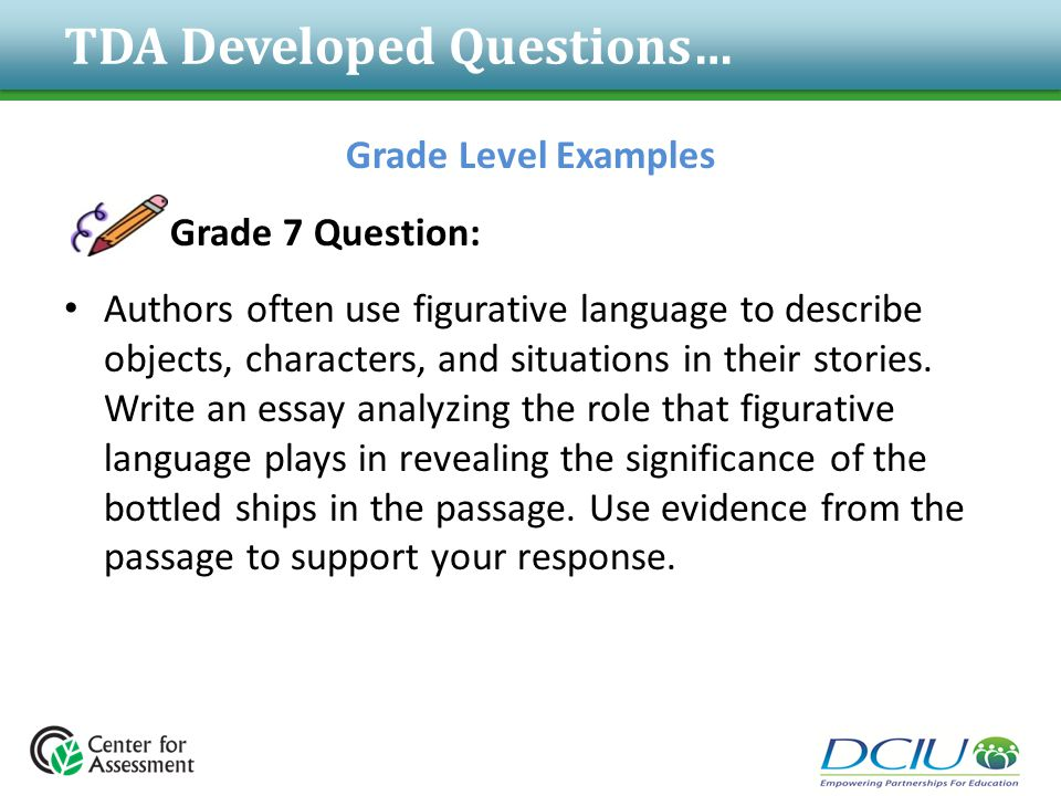 TDA Developed Questions… Grade Level Examples Grade 7 Question: Authors often use figurative language to describe objects, characters, and situations