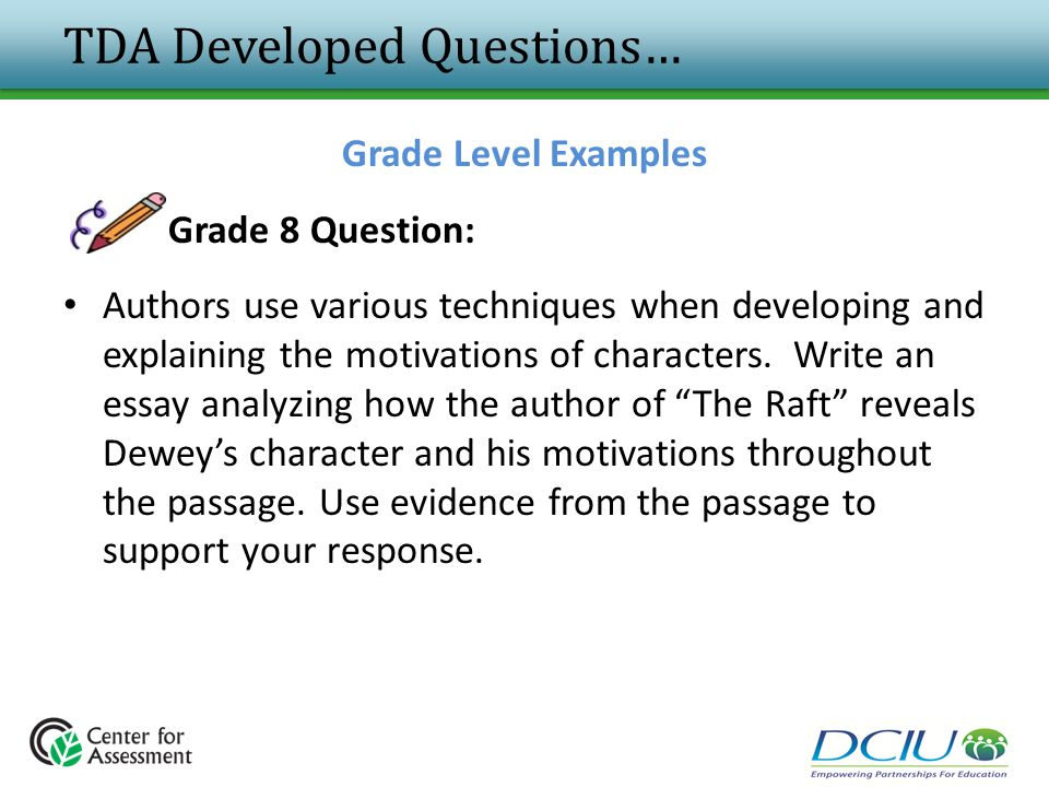TDA Developed Questions… Grade Level Examples Grade 8 Question: Authors use various techniques when developing and explaining the motivations of chara