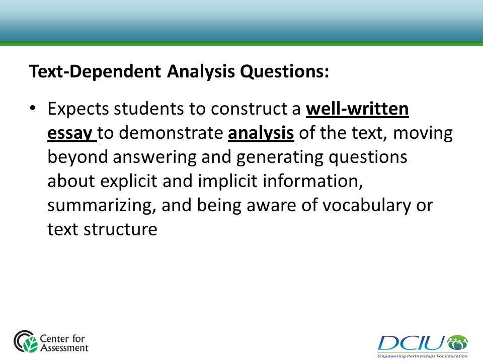 Text-Dependent Analysis Questions: Expects students to construct a well-written essay to demonstrate analysis of the text, moving beyond answering and