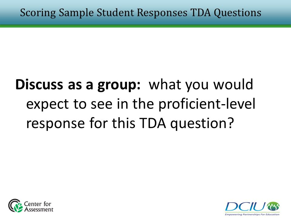 Scoring Sample Student Responses TDA Questions Discuss as a group: what you would expect to see in the proficient-level response for this TDA question
