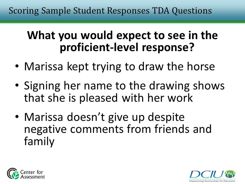 Scoring Sample Student Responses TDA Questions What you would expect to see in the proficient-level response? Marissa kept trying to draw the horse Si