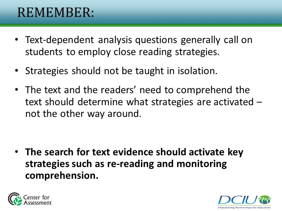 REMEMBER: Text-dependent analysis questions generally call on students to employ close reading strategies. Strategies should not be taught in isolatio