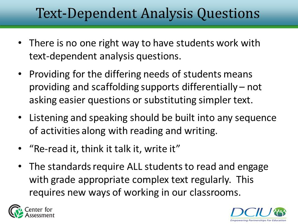 Text-Dependent Analysis Questions There is no one right way to have students work with text-dependent analysis questions. Providing for the differing