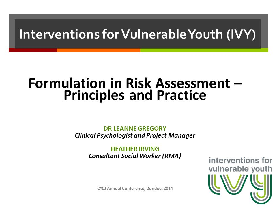 Interventions for Vulnerable Youth (IVY) Formulation in Risk Assessment – Principles and Practice DR LEANNE GREGORY Clinical Psychologist and Project Manager HEATHER IRVING Consultant Social Worker (RMA) CYCJ Annual Conference, Dundee, 2014