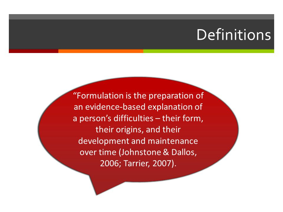 Definitions Formulation is the preparation of an evidence-based explanation of a person's difficulties – their form, their origins, and their development and maintenance over time (Johnstone & Dallos, 2006; Tarrier, 2007).