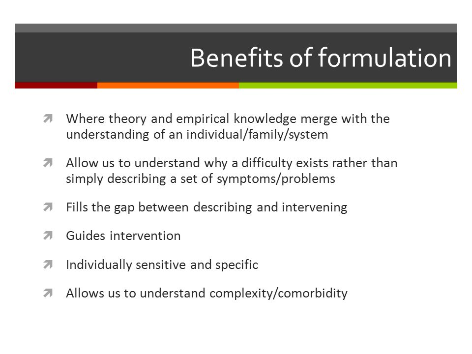 Benefits of formulation  Where theory and empirical knowledge merge with the understanding of an individual/family/system  Allow us to understand why a difficulty exists rather than simply describing a set of symptoms/problems  Fills the gap between describing and intervening  Guides intervention  Individually sensitive and specific  Allows us to understand complexity/comorbidity