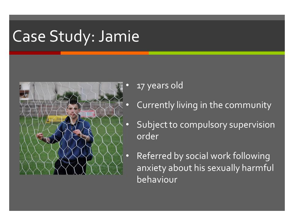 Case Study: Jamie Jamie 17 years old Currently living in the community Subject to compulsory supervision order Referred by social work following anxiety about his sexually harmful behaviour 17 years old Currently living in the community Subject to compulsory supervision order Referred by social work following anxiety about his sexually harmful behaviour