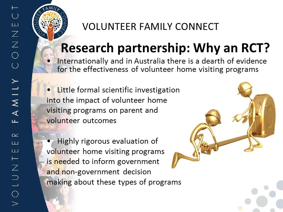 VOLUNTEER FAMILY CONNECT Research partnership: Why an RCT? Internationally and in Australia there is a dearth of evidence for the effectiveness of vol