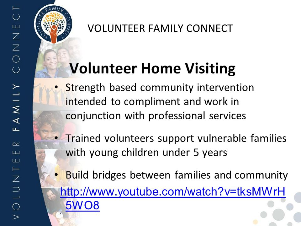 VOLUNTEER FAMILY CONNECT Volunteer Home Visiting Strength based community intervention intended to compliment and work in conjunction with professiona