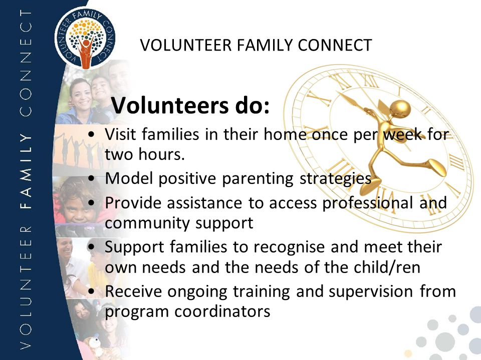 VOLUNTEER FAMILY CONNECT Volunteers do: Visit families in their home once per week for two hours. Model positive parenting strategies Provide assistan
