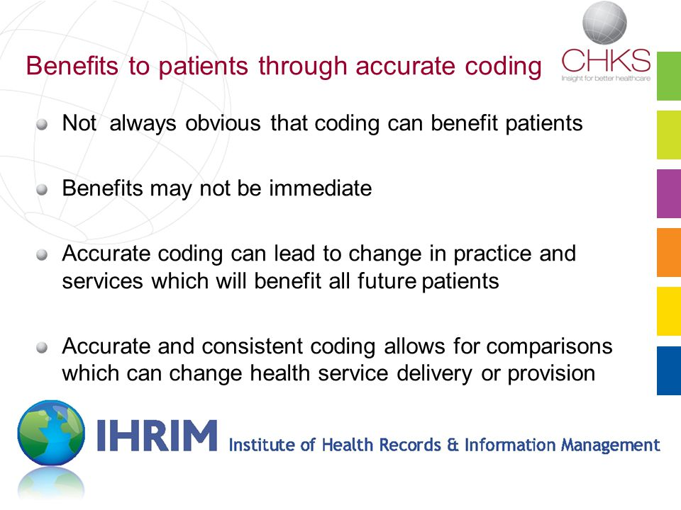 Benefits to patients through accurate coding Not always obvious that coding can benefit patients Benefits may not be immediate Accurate coding can lead to change in practice and services which will benefit all future patients Accurate and consistent coding allows for comparisons which can change health service delivery or provision