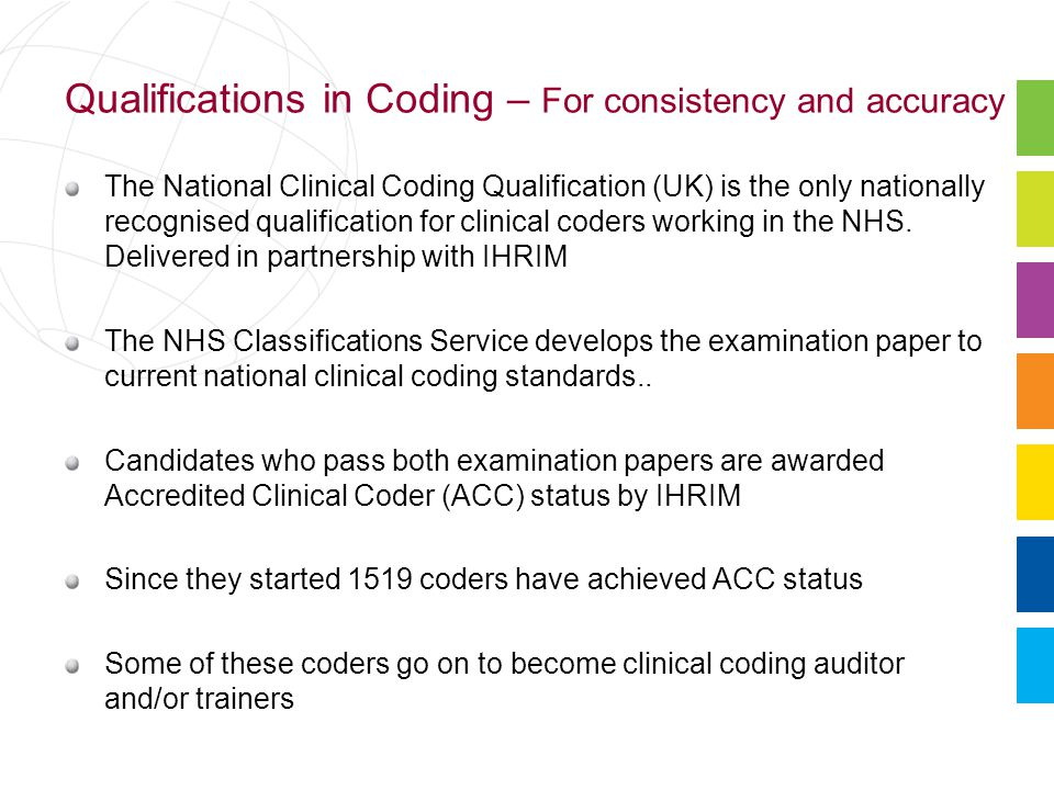 Qualifications in Coding – For consistency and accuracy The National Clinical Coding Qualification (UK) is the only nationally recognised qualification for clinical coders working in the NHS.