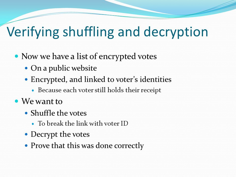 Verifying shuffling and decryption Now we have a list of encrypted votes On a public website Encrypted, and linked to voter's identities Because each