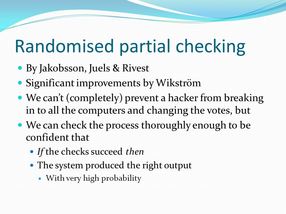 Randomised partial checking By Jakobsson, Juels & Rivest Significant improvements by Wikström We can't (completely) prevent a hacker from breaking in