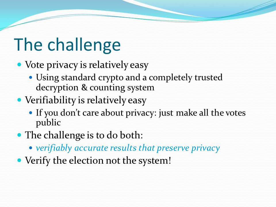 The challenge Vote privacy is relatively easy Using standard crypto and a completely trusted decryption & counting system Verifiability is relatively