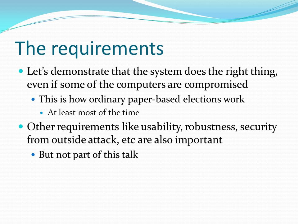 The requirements Let's demonstrate that the system does the right thing, even if some of the computers are compromised This is how ordinary paper-base