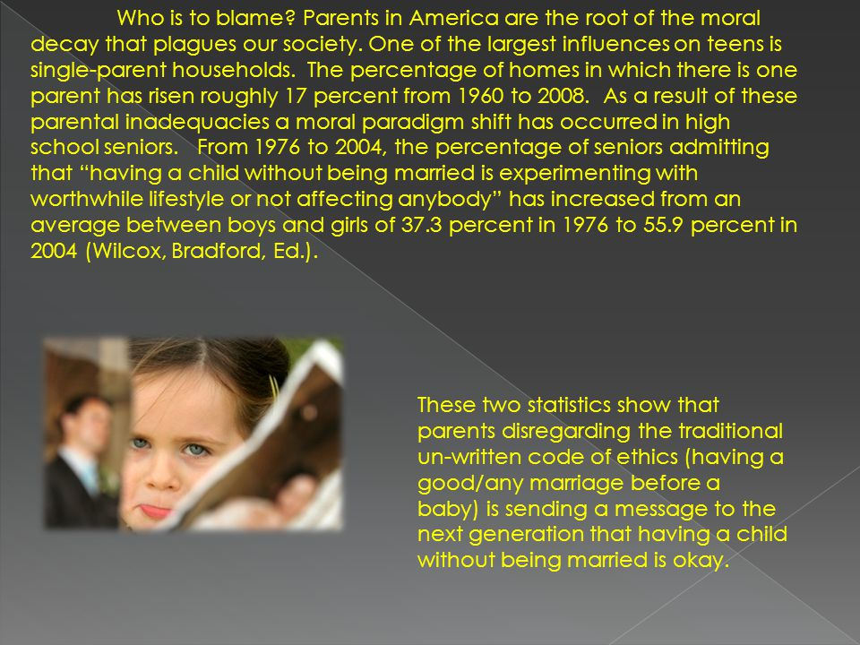 Who is to blame? Parents in America are the root of the moral decay that plagues our society. One of the largest influences on teens is single-parent