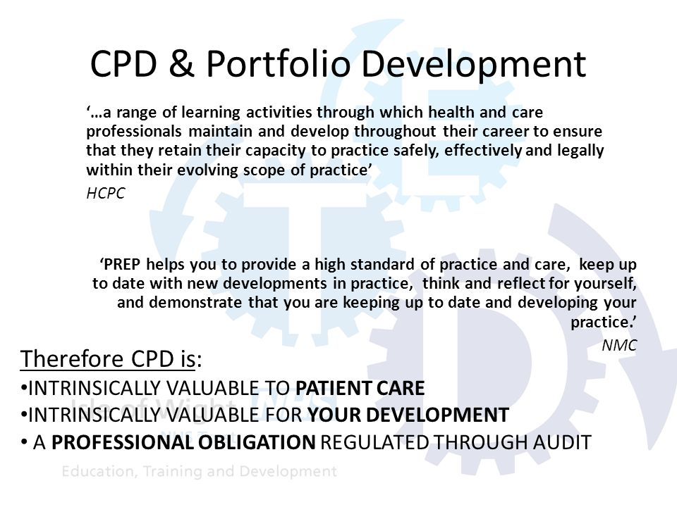CPD & Portfolio Development '…a range of learning activities through which health and care professionals maintain and develop throughout their career to ensure that they retain their capacity to practice safely, effectively and legally within their evolving scope of practice' HCPC 'PREP helps you to provide a high standard of practice and care, keep up to date with new developments in practice, think and reflect for yourself, and demonstrate that you are keeping up to date and developing your practice.' NMC Therefore CPD is: INTRINSICALLY VALUABLE TO PATIENT CARE INTRINSICALLY VALUABLE FOR YOUR DEVELOPMENT A PROFESSIONAL OBLIGATION REGULATED THROUGH AUDIT