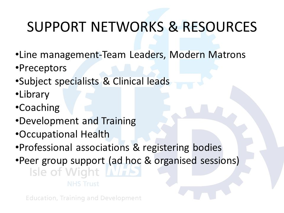 SUPPORT NETWORKS & RESOURCES Line management-Team Leaders, Modern Matrons Preceptors Subject specialists & Clinical leads Library Coaching Development and Training Occupational Health Professional associations & registering bodies Peer group support (ad hoc & organised sessions)