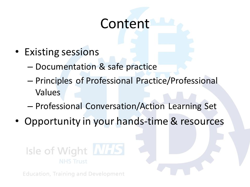 Content Existing sessions – Documentation & safe practice – Principles of Professional Practice/Professional Values – Professional Conversation/Action Learning Set Opportunity in your hands-time & resources